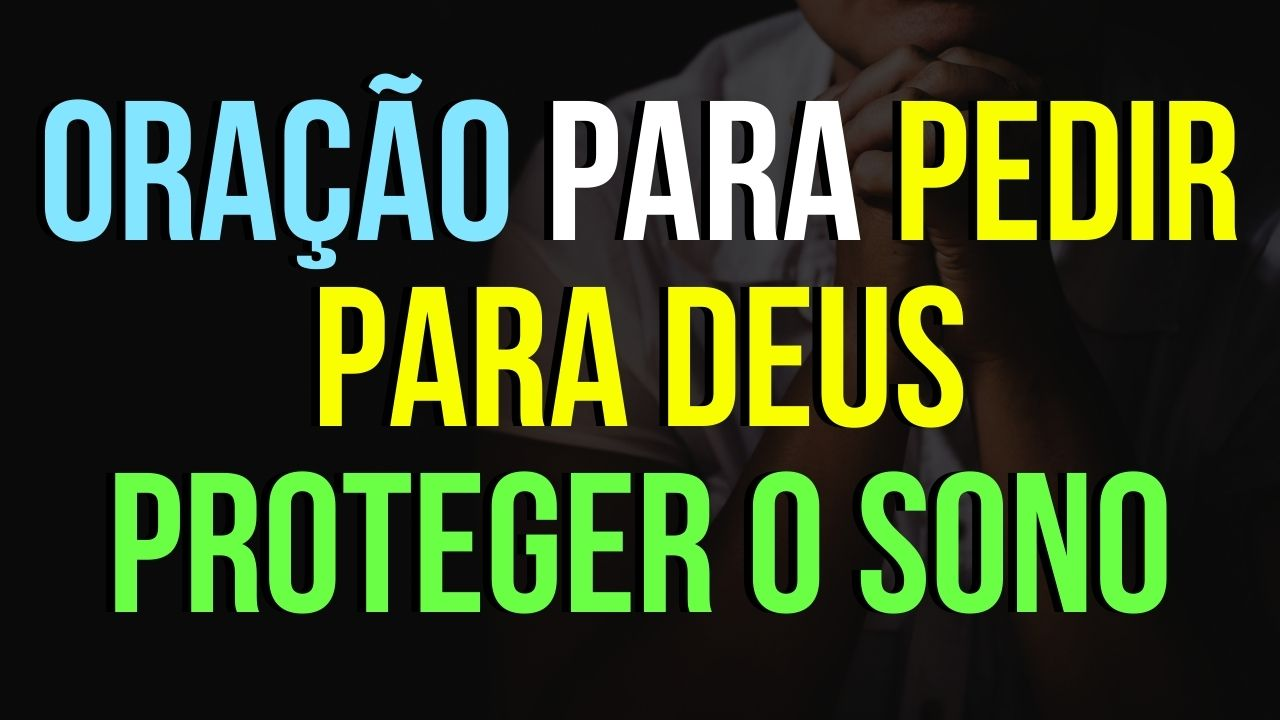 ORAÇÃO PARA PEDIR PARA DEUS PROTEGER O SONO