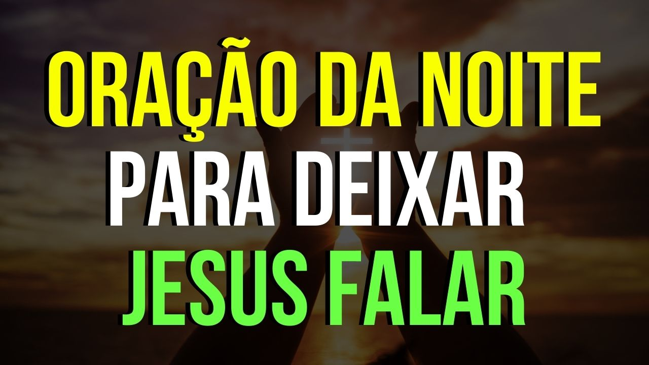 ORAÇÃO DA NOITE PARA DEIXAR JESUS FALAR
